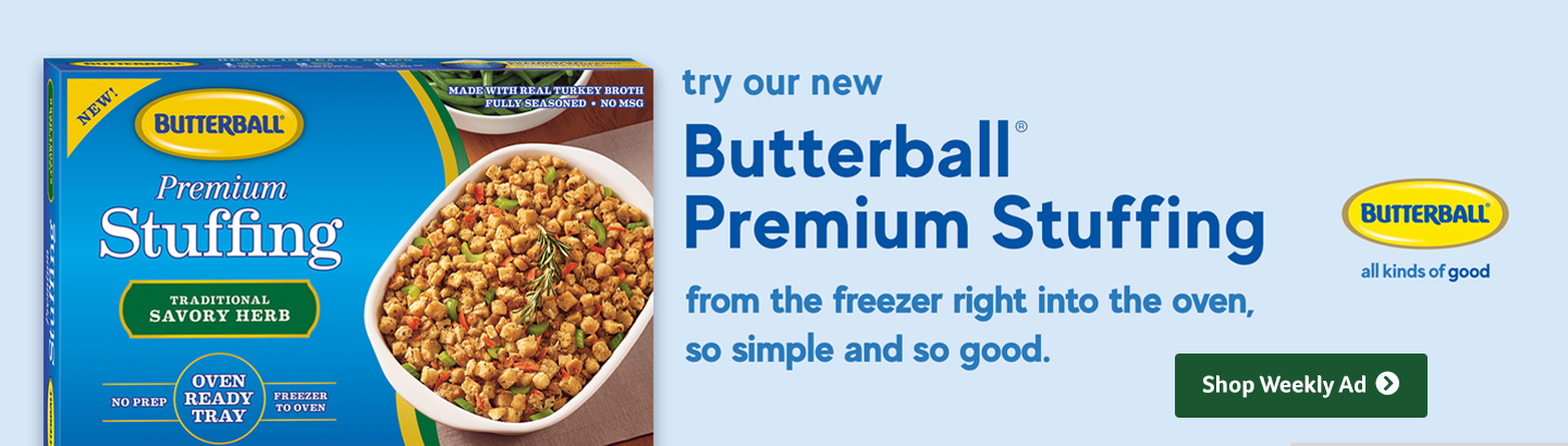 Try our new butterball premium stuffing - from the freezer right in to the oven so simple so good - Shop weekly ad